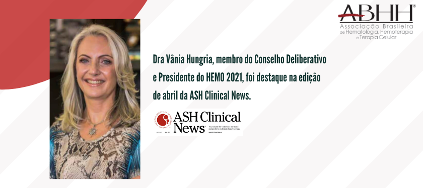 Dra Vânia Hungria, membro do Conselho Deliberativo e Presidente do HEMO 2021, foi destaque na edição de abril da ASH Clinical News.